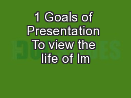 1 Goals of Presentation To view the life of Im