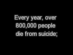 Every year, over 800,000 people die from suicide;