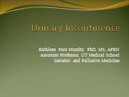 Urinary Incontinence Kathleen Pace Murphy, PhD, MS,