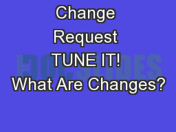 Change Request TUNE IT! What Are Changes?