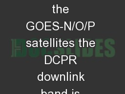 DCPR Changes for GOES-R On the GOES-N/O/P satellites the DCPR downlink band is 1694.3 � 1694.7 MH