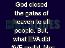 Eve's ' no ' to God closed the gates of heaven to all people. But, what EVA did AVE undid. Mar
