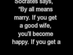 Socrates says,   �By all means marry. If you get a good wife, you�ll become happy. If you get a
