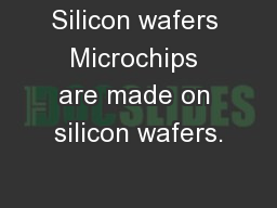 Silicon wafers Microchips are made on silicon wafers.