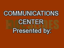 COMMUNICATIONS CENTER Presented by: