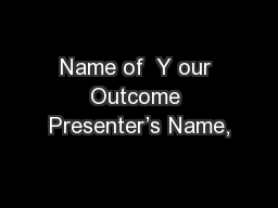Name of  Y our Outcome Presenter's Name,