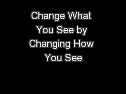 Change What You See by Changing How You See