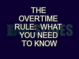 THE OVERTIME RULE:  WHAT YOU NEED TO KNOW