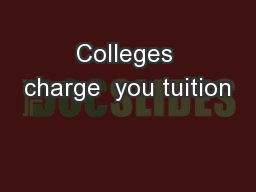 Colleges charge  you tuition PowerPoint PPT Presentation