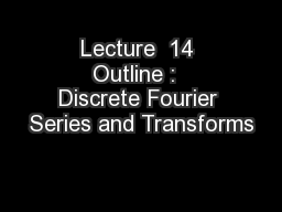 Lecture  14 Outline :  Discrete Fourier Series and Transforms