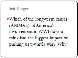 Bell Ringer Which of the long-term causes (ANIMAL) of America's involvement in WWI do you think h
