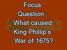 Focus Question : What caused King Phillip's War of 1675?