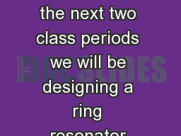 Discussion today Over the next two class periods we will be designing a ring resonator based 2-chan