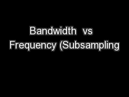 Bandwidth  vs  Frequency (Subsampling PowerPoint PPT Presentation
