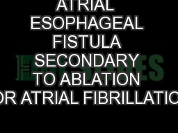 ATRIAL  ESOPHAGEAL FISTULA SECONDARY TO ABLATION FOR ATRIAL FIBRILLATION: