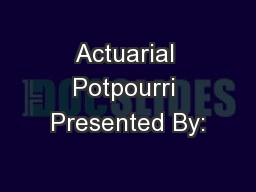 Actuarial Potpourri Presented By: