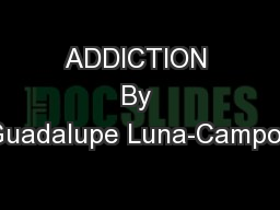 ADDICTION By Guadalupe Luna-Campos PowerPoint PPT Presentation