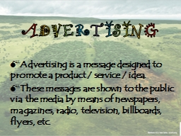 A D V E R T I S I N G Advertising is a message designed to promote a product / service / idea.