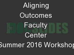Aligning Outcomes Faculty Center Summer 2016 Workshop