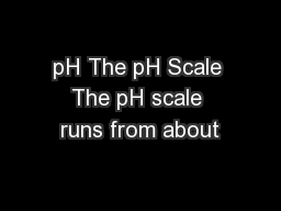 pH The pH Scale The pH scale runs from about