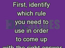 Practice! First, identify which rule you need to use in order to come up with the right answer
