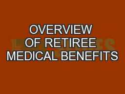OVERVIEW OF RETIREE MEDICAL BENEFITS