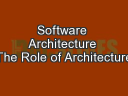 Software Architecture The Role of Architecture