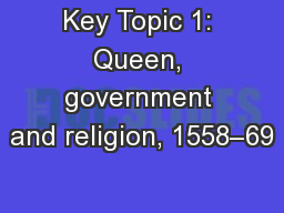 Key Topic 1: Queen, government and religion, 1558–69