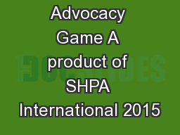 The Advocacy Game A product of SHPA International 2015