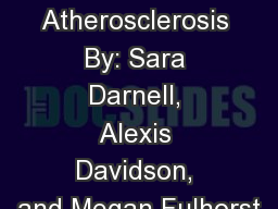 Atherosclerosis By: Sara Darnell, Alexis Davidson, and Megan Fulhorst