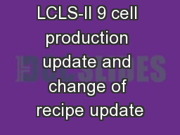 LCLS-II 9 cell production update and change of recipe update PowerPoint PPT Presentation