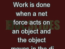 Work and Power Notes Work is done when a net force acts on an object and the object moves in the di