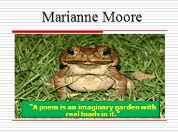 Marianne Moore �A poem is an imaginary garden with real toads in it.�