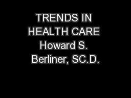 TRENDS IN HEALTH CARE Howard S. Berliner, SC.D.