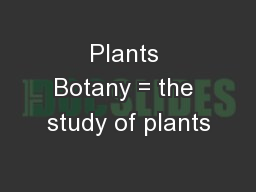 Plants Botany = the study of plants