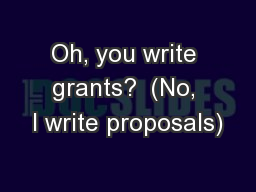 Oh, you write grants?  (No, I write proposals)