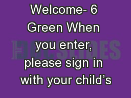 Welcome- 6 Green When you enter, please sign in with your child�s