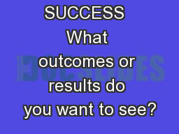 VISION OF SUCCESS  What outcomes or results do you want to see?
