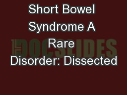 Short Bowel Syndrome A Rare Disorder: Dissected