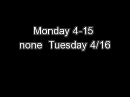 Monday 4-15 none  Tuesday 4/16