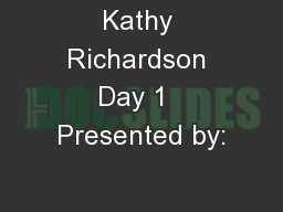 Kathy Richardson Day 1  Presented by: