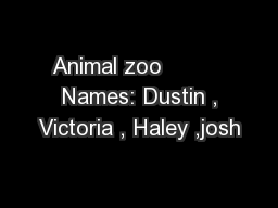 Animal zoo           Names: Dustin , Victoria , Haley ,josh