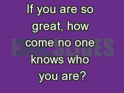 If you are so great, how come no one knows who you are?