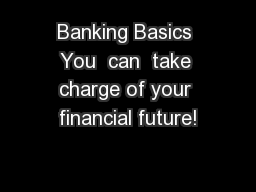 Banking Basics You  can  take charge of your financial future!