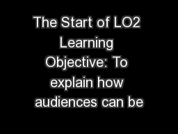 The Start of LO2 Learning Objective: To explain how audiences can be