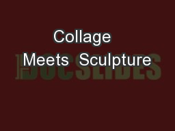 Collage  Meets  Sculpture PowerPoint PPT Presentation