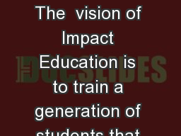 Impact Education  The  vision of Impact Education is to train a generation of students that that wi PowerPoint PPT Presentation