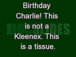Happy Birthday Charlie! This is not a Kleenex. This is a tissue.