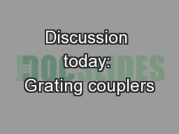 Discussion today: Grating couplers