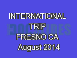 INTERNATIONAL TRIP FRESNO CA August 2014 PowerPoint PPT Presentation